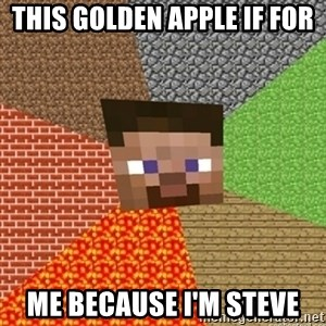 Minecraft Steve - This golden apple if for Me because I'm steve