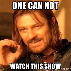 One Does Not Simply - one can not  watch this show