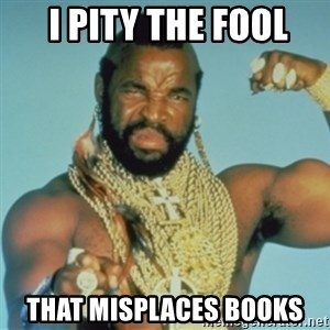 PITY THE FOOL -  I pity the fool that misplaces books