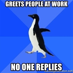 Socially Awkward Penguin - greets people at work no one replies