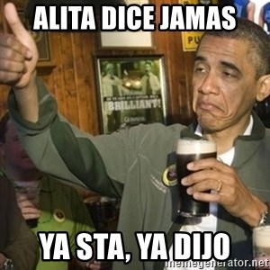 THUMBS UP OBAMA - alita dice jamas ya sta, ya dijo
