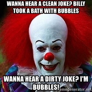 Pennywise the Clown - Wanna hear a clean joke? Billy took a bath with bubbles Wanna hear a dirty joke? I'm bubbles!