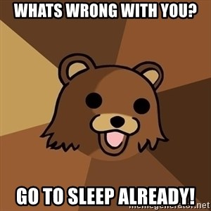 Pedobear - Whats wrong with you? Go to sleep already!
