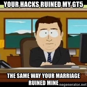 Aand Its Gone - Your hacks ruined my GT5 the same way your marriage ruined mine