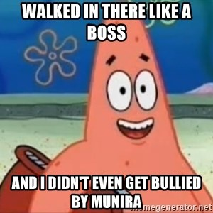 Happily Oblivious Patrick - WALKED IN THERE LIKE A BOSS AND I DIDN'T EVEN GET BULLIED BY MUNIRA