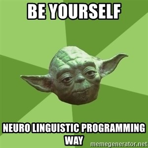 Advice Yoda Gives - Be yourself NEURO LINGUISTIC PROGRAMMING WAY