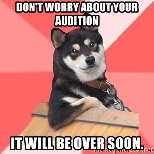 Cool Dog - don't worry about your audition it will be over soon.
