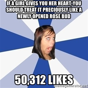 Annoying Facebook Girl - if a girl gives you her heart, you should treat it preciously like a newly opened rose bud 50,312 likes