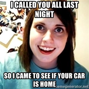 Overly Obsessed Girlfriend - i called you all last night so i came to see if your car is home