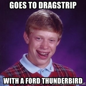 Bad Luck Brian - Goes to dragstrIp With a ford thunderbird