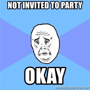 Okay Guy - not invited to party okay