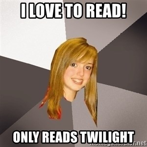 Musically Oblivious 8th Grader - I love to read! Only reads Twilight