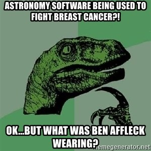 Philosoraptor - Astronomy software being used to fight breast cancer?! OK...But what was Ben Affleck wearing?