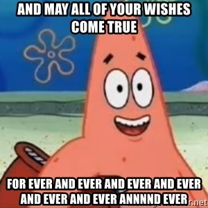 Happily Oblivious Patrick - and may all of your wishes come true for ever and ever AND EVER AND EVER AND EVER AND EVER ANNNND EVER