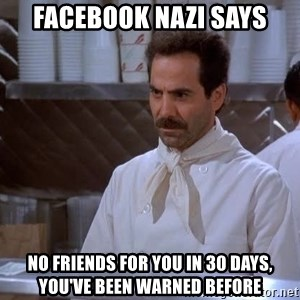 soup nazi - FACEBOOK NAZI SAYS NO FRIENDS FOR YOU IN 30 DAYS, YOU'VE BEEN WARNED BEFORE