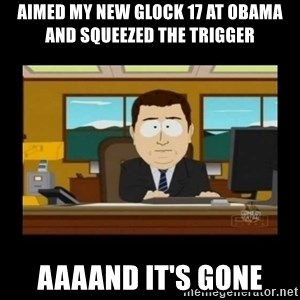 poof it's gone guy - AIMED MY NEW GLOCK 17 AT OBAMA AND SQUEEZED THE TRIGGER AAAAND IT'S GONE