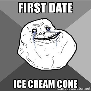 Forever Alone - first date Ice cream cone