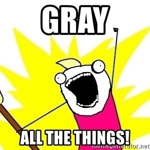 X ALL THE THINGS - gray ALL the things!