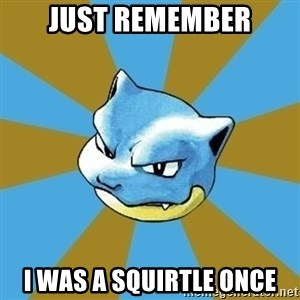 Blastoise - just remember i was a squirtle once