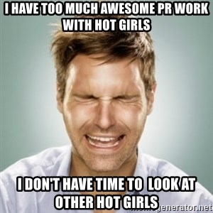 First World Problems Man - I Have too much awesome pr work with hot girls  I don't have time to  look at other hot girls
