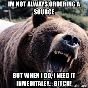 Bear week - im not always ordering a source but when i do, i need it inmeditaley... bitch!