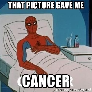 Cancer Spiderman - THAT PICTURE GAVE ME CANCER