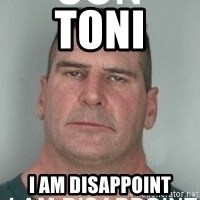 son i am disappoint - TONI I AM DISAPPOINT