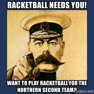your country needs you - RACKETBALL NEEDS YOU! WANT TO PLAY RACKETBALL for the Northern SECOND TEAM?