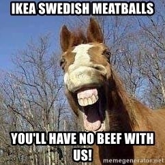 Horse - IKEA Swedish Meatballs You'll Have No Beef with Us!
