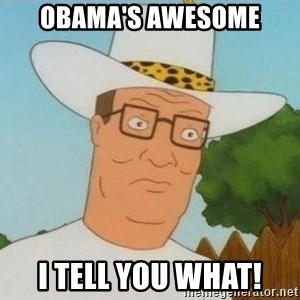 Hank Hill - obama's awesome i tell you what!