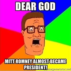 Hank Hill - dear god mitt romney almost became president!