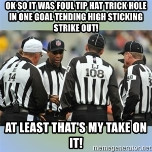NFL Ref Meeting - ok so it was foul tip hat trick hole in one goal tending high sticking strike out! at least that's my take on it!