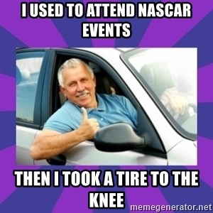Perfect Driver - I used to attend nascar events then i took a tire to the knee