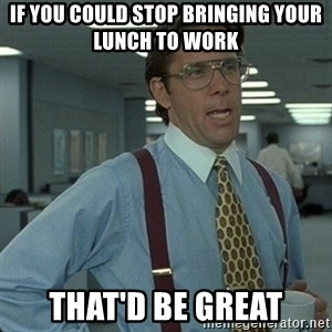 Yeah that'd be great... - If you could stop bringing your lunch to work that'd be great