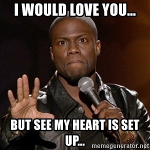 Kevin Hart - I would love you... But see my heart is set up...