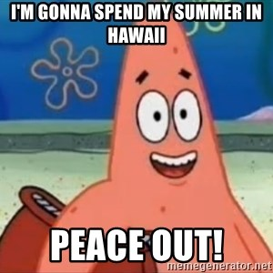 Happily Oblivious Patrick - I'm gonna spend my summer in hawaii peace out!