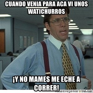 That would be great - cuando venia para aca vi unos watichurros ¡y no maMES ME ECHE a CORRER!