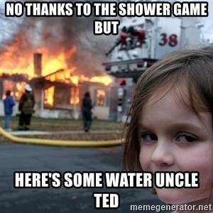 Disaster Girl - no thanks to the shower game but here's some water uncle ted