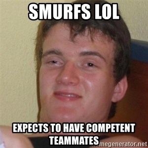 Stoner Stanley - SMURFS LOL Expects to have competent teammates