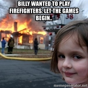 Disaster Girl - billy wanted to play firefighters. let the games begin..