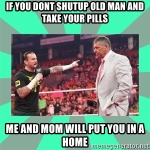 CM Punk Apologize! - if you dont shutup old man and take your pills me and mom will put you in a home