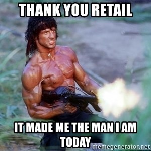Rambo - THANK YOU RETAIL IT MADE ME THE MAN I AM TODAY
