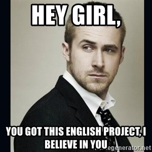 Encouraging Ryan Gosling  - Hey girl, You got this English project, I believe In you