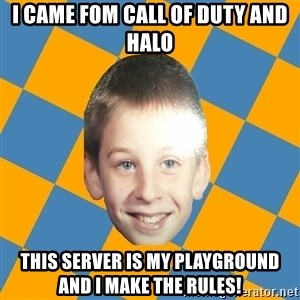 annoying elementary school kid - I came fom Call of Duty and Halo this server is my playground and I make the rules!
