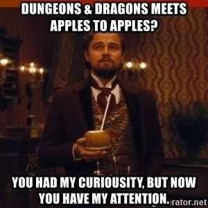 you had my curiosity dicaprio - Dungeons & Dragons meets Apples to APPLES? You had my curiousity, but now you have my attention.