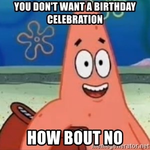 Happily Oblivious Patrick - you don't want a birthday celebration how bout no