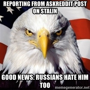 Freedom Eagle  - Reporting from Askreddit post on stalin good news: Russians hate him too