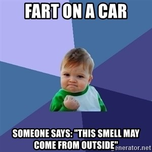 "Success Kid - Fart on a car Someone says: ""This smell may come from outside"""