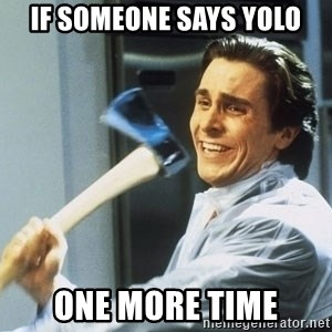 Patrick Bateman - If someone says Yolo one more time