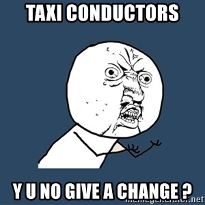 Y U No - taxi conductors  y u no give a change ?